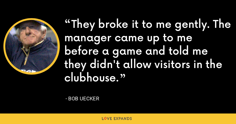 They broke it to me gently. The manager came up to me before a game and told me they didn't allow visitors in the clubhouse. - Bob Uecker