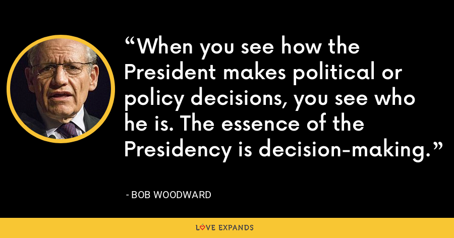 When you see how the President makes political or policy decisions, you see who he is. The essence of the Presidency is decision-making. - Bob Woodward