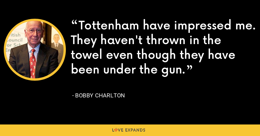 Tottenham have impressed me. They haven't thrown in the towel even though they have been under the gun. - Bobby Charlton