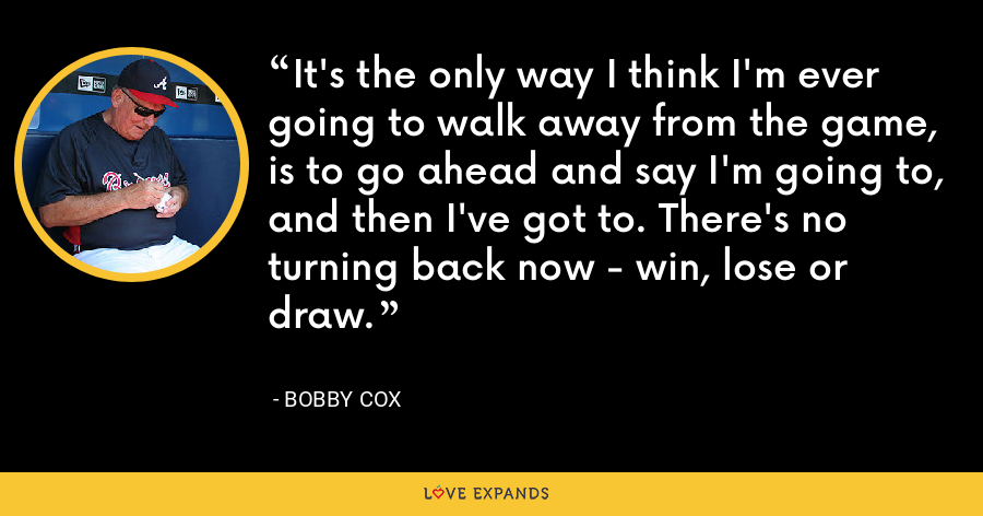 It's the only way I think I'm ever going to walk away from the game, is to go ahead and say I'm going to, and then I've got to. There's no turning back now - win, lose or draw. - Bobby Cox