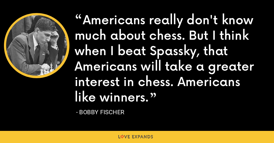 Americans really don't know much about chess. But I think when I beat Spassky, that Americans will take a greater interest in chess. Americans like winners. - Bobby Fischer