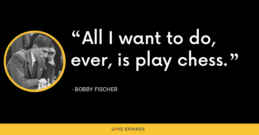 All I want to do, ever, is play chess. - Bobby Fischer