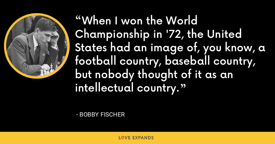 When I won the World Championship in '72, the United States had an image of, you know, a football country, baseball country, but nobody thought of it as an intellectual country. - Bobby Fischer