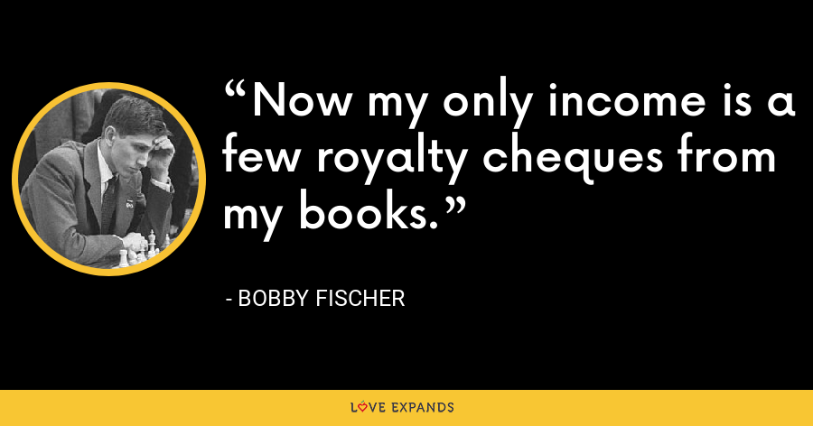 Now my only income is a few royalty cheques from my books. - Bobby Fischer
