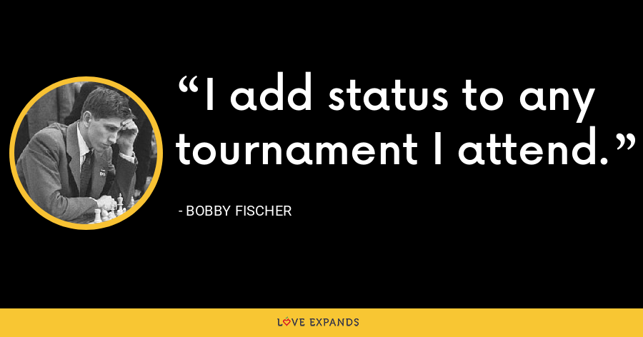 I add status to any tournament I attend. - Bobby Fischer