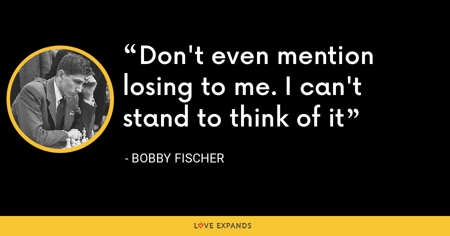 Don't even mention losing to me. I can't stand to think of it - Bobby Fischer