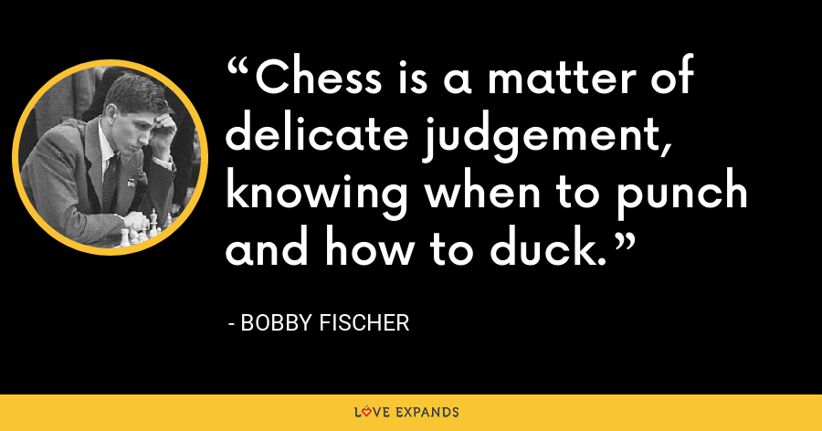 Chess is a matter of delicate judgement, knowing when to punch and how to duck. - Bobby Fischer