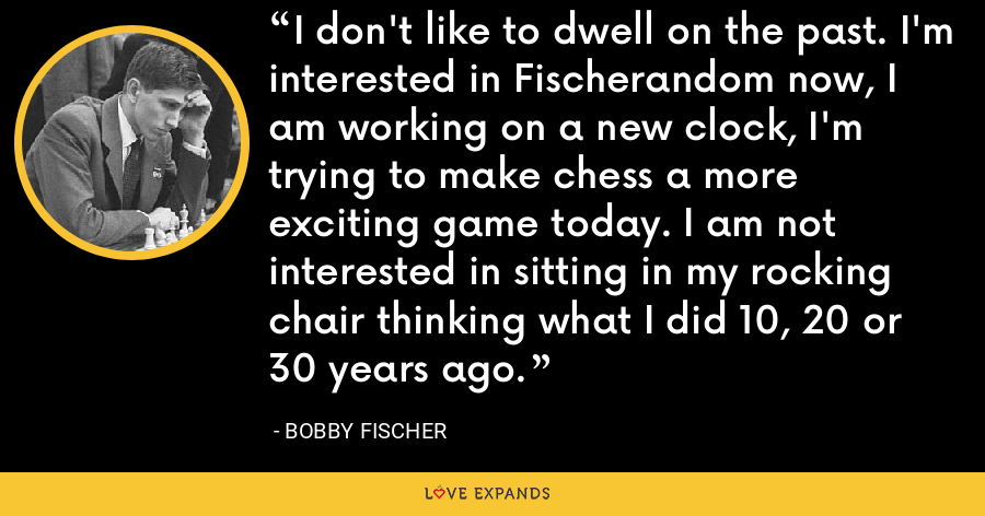 I don't like to dwell on the past. I'm interested in Fischerandom now, I am working on a new clock, I'm trying to make chess a more exciting game today. I am not interested in sitting in my rocking chair thinking what I did 10, 20 or 30 years ago. - Bobby Fischer
