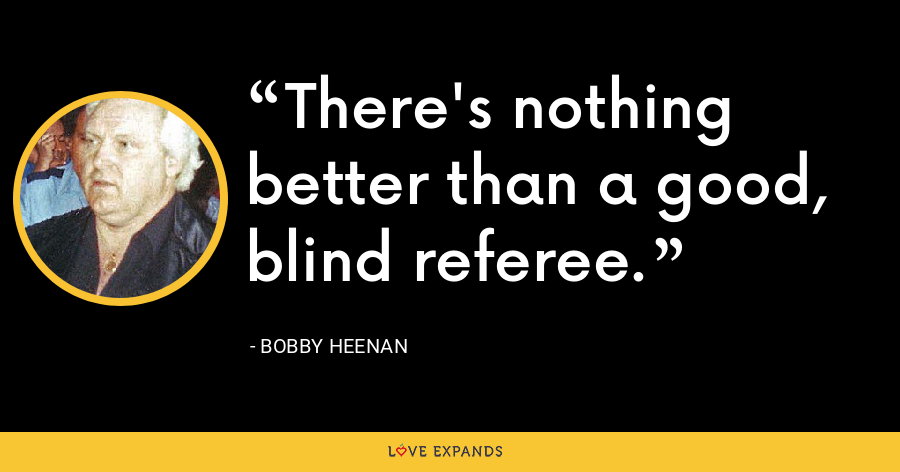 There's nothing better than a good, blind referee. - Bobby Heenan