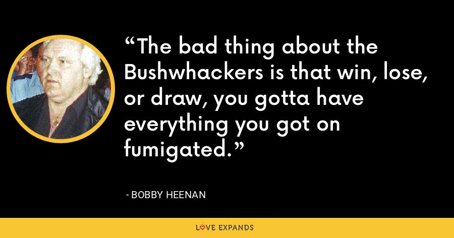 The bad thing about the Bushwhackers is that win, lose, or draw, you gotta have everything you got on fumigated. - Bobby Heenan