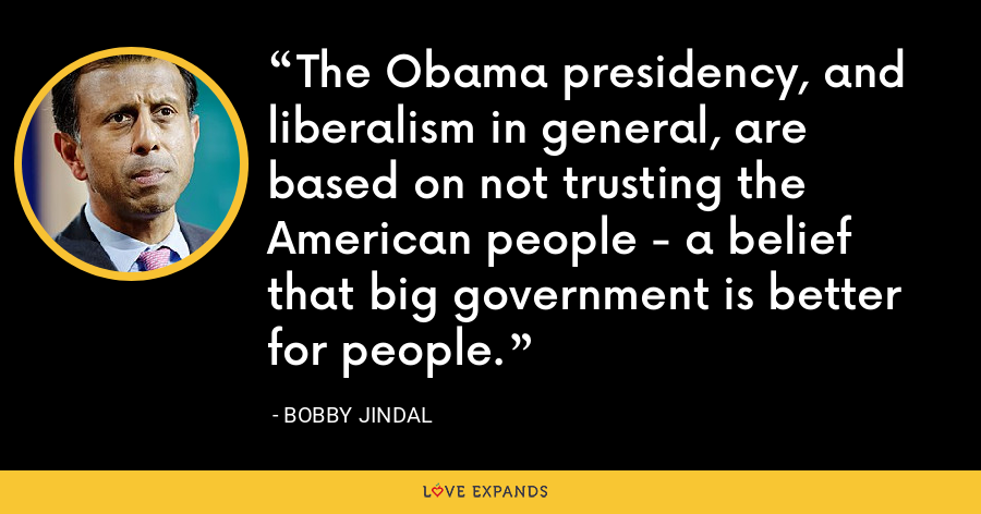 The Obama presidency, and liberalism in general, are based on not trusting the American people - a belief that big government is better for people. - Bobby Jindal
