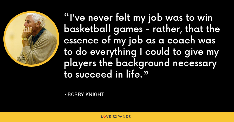 I've never felt my job was to win basketball games - rather, that the essence of my job as a coach was to do everything I could to give my players the background necessary to succeed in life. - Bobby Knight