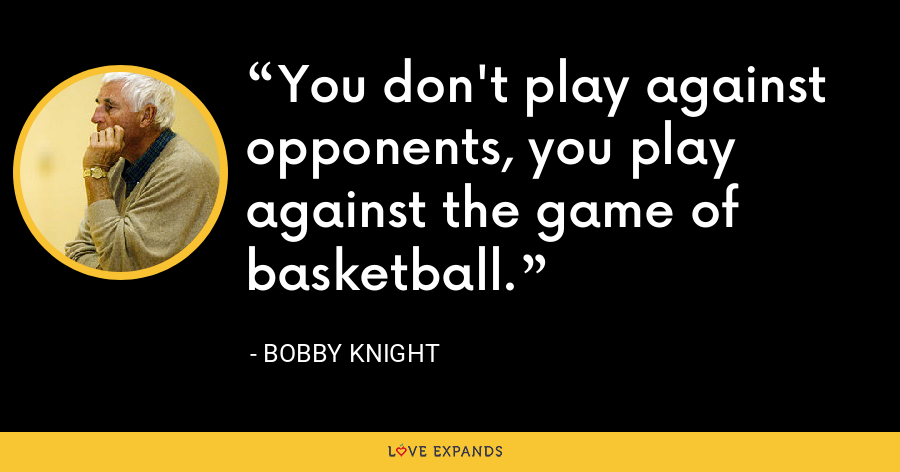 You don't play against opponents, you play against the game of basketball. - Bobby Knight