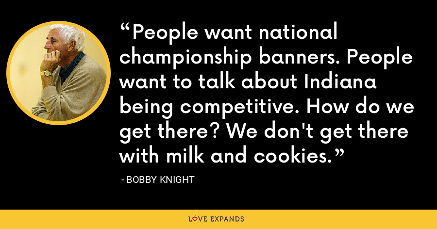 People want national championship banners. People want to talk about Indiana being competitive. How do we get there? We don't get there with milk and cookies. - Bobby Knight