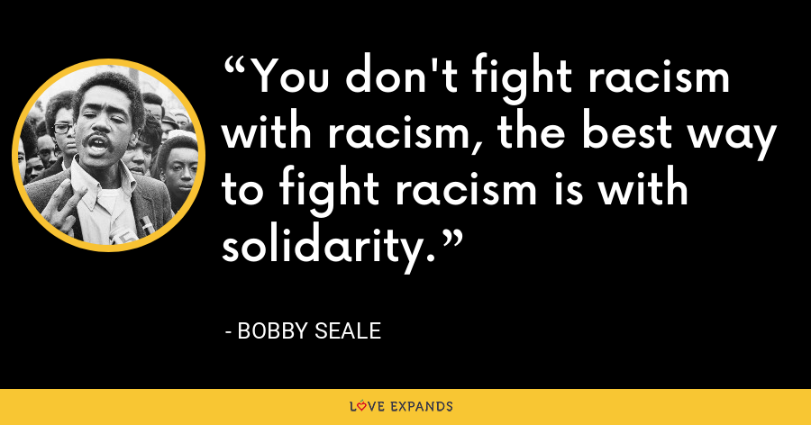 You don't fight racism with racism, the best way to fight racism is with solidarity. - Bobby Seale