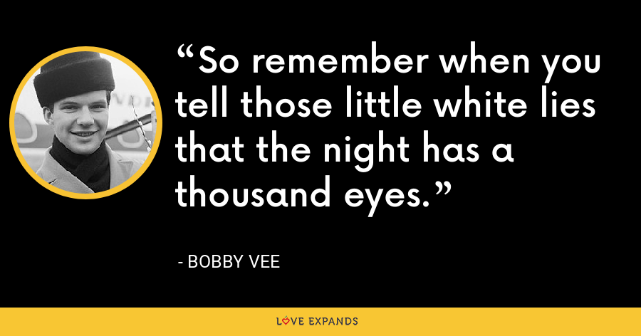 So remember when you tell those little white lies that the night has a thousand eyes. - Bobby Vee