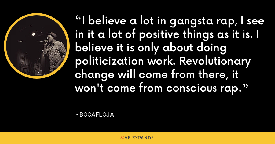 I believe a lot in gangsta rap, I see in it a lot of positive things as it is. I believe it is only about doing politicization work. Revolutionary change will come from there, it won't come from conscious rap. - Bocafloja