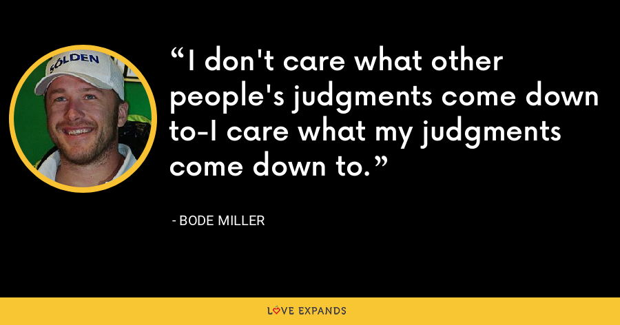 I don't care what other people's judgments come down to-I care what my judgments come down to. - Bode Miller