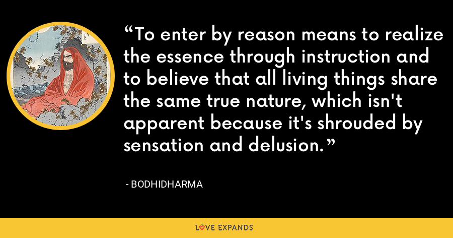 To enter by reason means to realize the essence through instruction and to believe that all living things share the same true nature, which isn't apparent because it's shrouded by sensation and delusion. - Bodhidharma