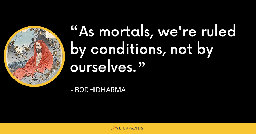 As mortals, we're ruled by conditions, not by ourselves. - Bodhidharma