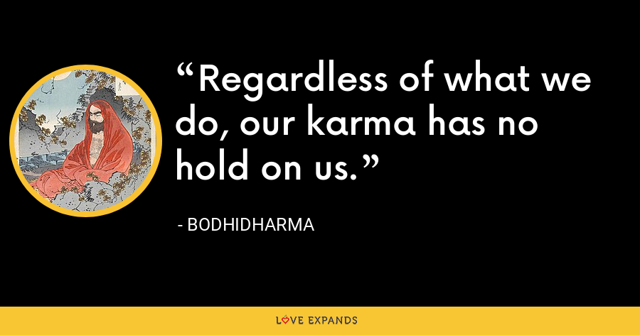 Regardless of what we do, our karma has no hold on us. - Bodhidharma