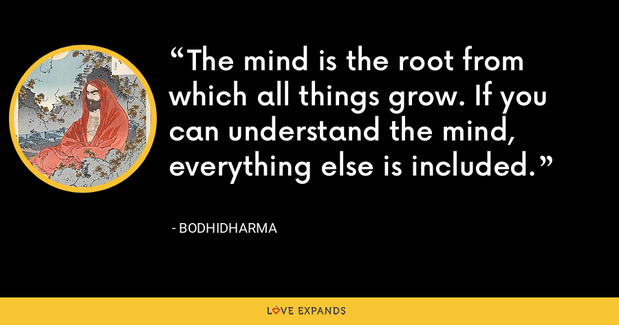 The mind is the root from which all things grow. If you can understand the mind, everything else is included. - Bodhidharma