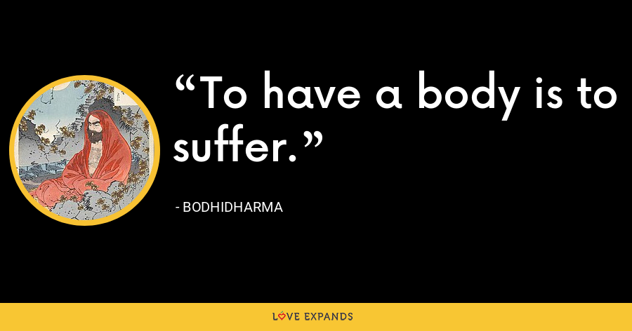 To have a body is to suffer. - Bodhidharma