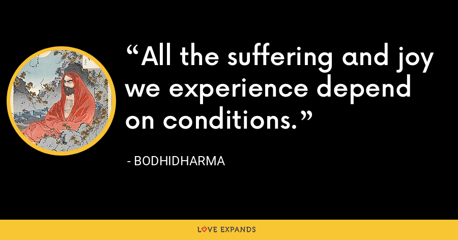 All the suffering and joy we experience depend on conditions. - Bodhidharma