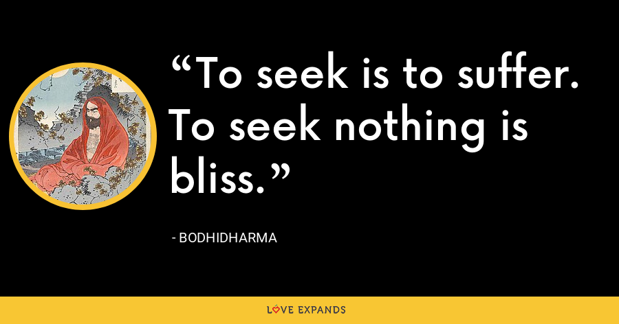 To seek is to suffer. To seek nothing is bliss. - Bodhidharma