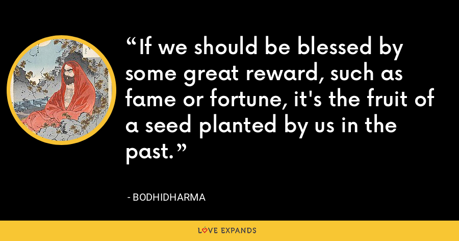 If we should be blessed by some great reward, such as fame or fortune, it's the fruit of a seed planted by us in the past. - Bodhidharma