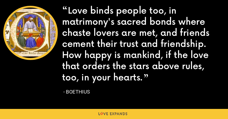 Love binds people too, in matrimony's sacred bonds where chaste lovers are met, and friends cement their trust and friendship. How happy is mankind, if the love that orders the stars above rules, too, in your hearts. - Boethius