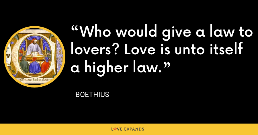 Who would give a law to lovers? Love is unto itself a higher law. - Boethius