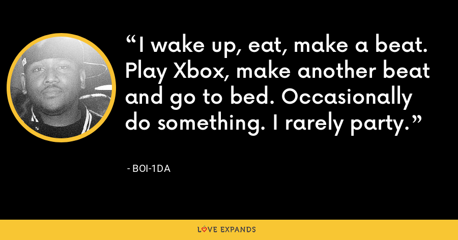 I wake up, eat, make a beat. Play Xbox, make another beat and go to bed. Occasionally do something. I rarely party. - Boi-1da