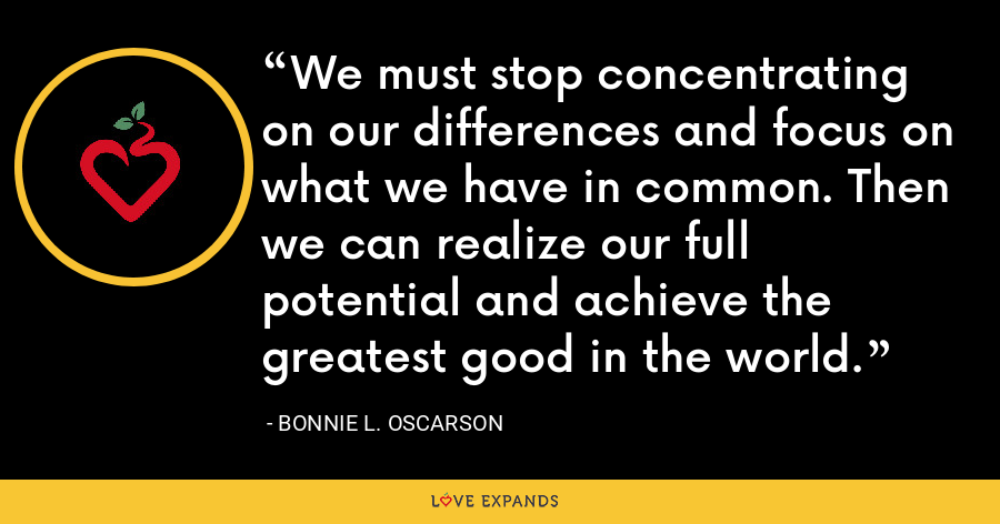 We must stop concentrating on our differences and focus on what we have in common. Then we can realize our full potential and achieve the greatest good in the world. - Bonnie L. Oscarson