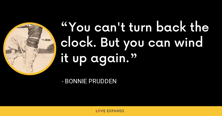 You can't turn back the clock. But you can wind it up again. - Bonnie Prudden