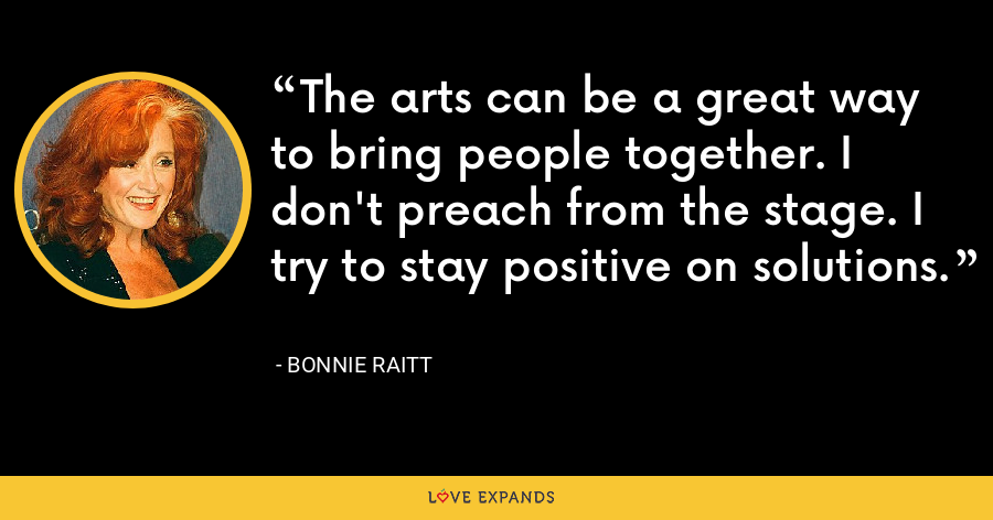 The arts can be a great way to bring people together. I don't preach from the stage. I try to stay positive on solutions. - Bonnie Raitt