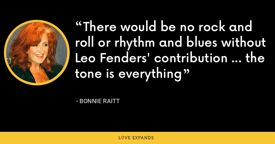 There would be no rock and roll or rhythm and blues without Leo Fenders' contribution ... the tone is everything - Bonnie Raitt