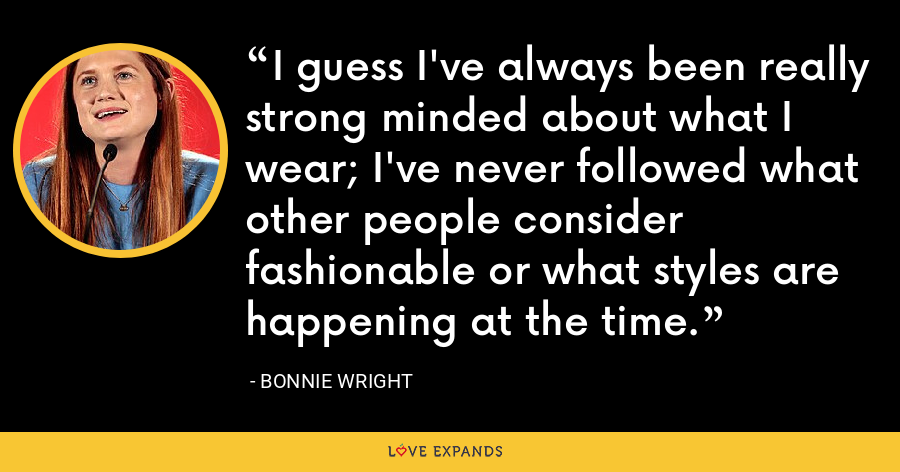 I guess I've always been really strong minded about what I wear; I've never followed what other people consider fashionable or what styles are happening at the time. - Bonnie Wright