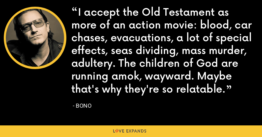 I accept the Old Testament as more of an action movie: blood, car chases, evacuations, a lot of special effects, seas dividing, mass murder, adultery. The children of God are running amok, wayward. Maybe that's why they're so relatable. - Bono