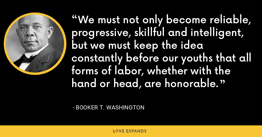 We must not only become reliable, progressive, skillful and intelligent, but we must keep the idea constantly before our youths that all forms of labor, whether with the hand or head, are honorable. - Booker T. Washington