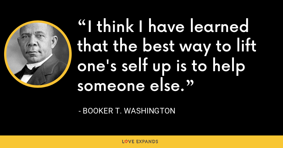 I think I have learned that the best way to lift one's self up is to help someone else. - Booker T. Washington