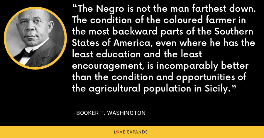 The Negro is not the man farthest down. The condition of the coloured farmer in the most backward parts of the Southern States of America, even where he has the least education and the least encouragement, is incomparably better than the condition and opportunities of the agricultural population in Sicily. - Booker T. Washington