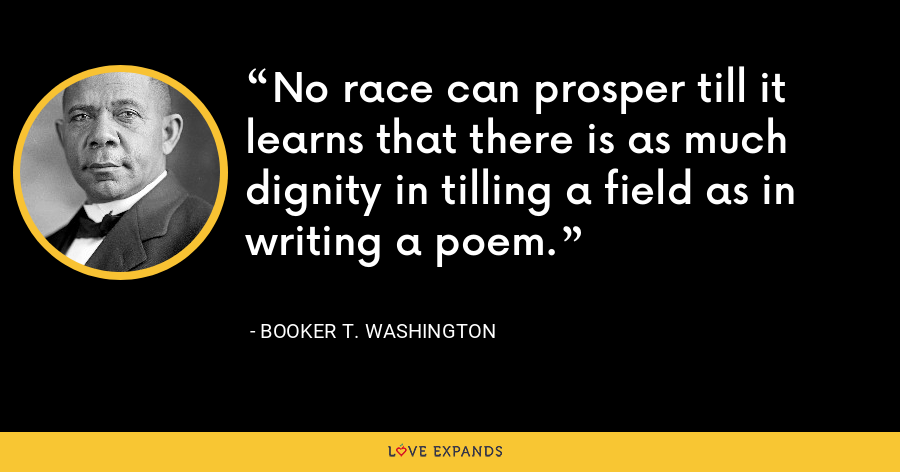 No race can prosper till it learns that there is as much dignity in tilling a field as in writing a poem. - Booker T. Washington