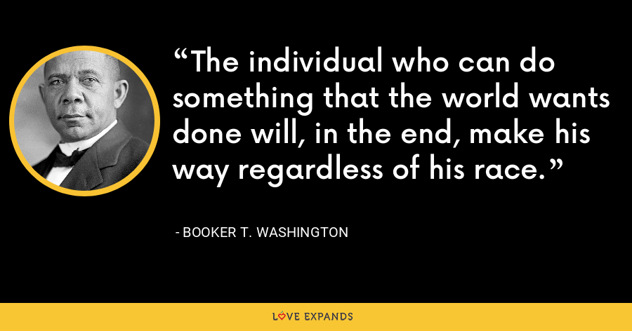The individual who can do something that the world wants done will, in the end, make his way regardless of his race. - Booker T. Washington