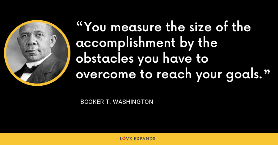 You measure the size of the accomplishment by the obstacles you have to overcome to reach your goals. - Booker T. Washington