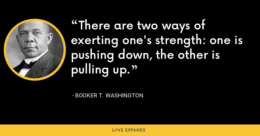 There are two ways of exerting one's strength: one is pushing down, the other is pulling up. - Booker T. Washington
