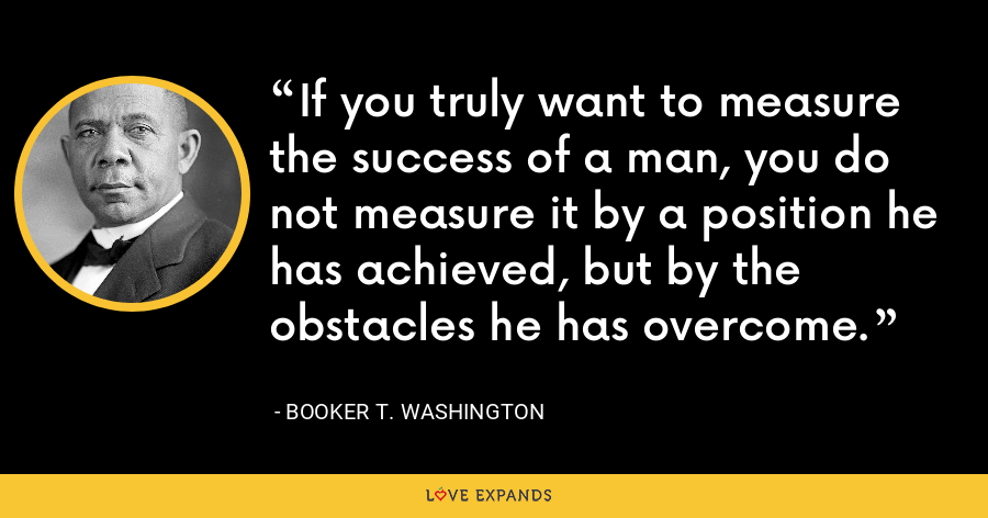 If you truly want to measure the success of a man, you do not measure it by a position he has achieved, but by the obstacles he has overcome. - Booker T. Washington