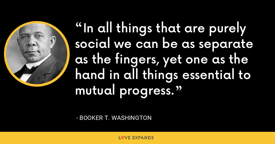 In all things that are purely social we can be as separate as the fingers, yet one as the hand in all things essential to mutual progress. - Booker T. Washington