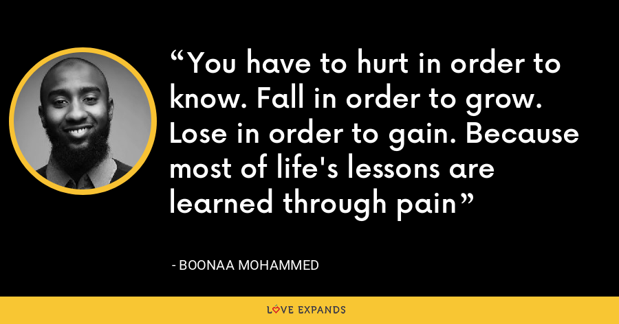 You have to hurt in order to know. Fall in order to grow. Lose in order to gain. Because most of life's lessons are learned through pain - Boonaa Mohammed