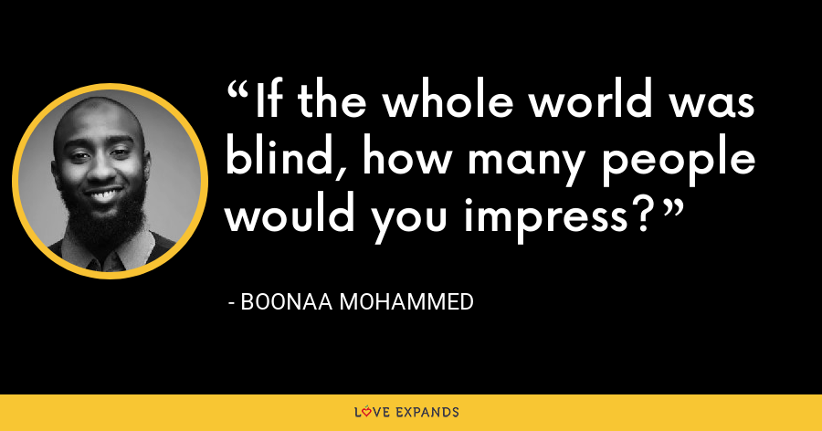 If the whole world was blind, how many people would you impress? - Boonaa Mohammed